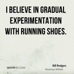 Bill Rodgers - I believe in gradual experimentation with running shoes.
