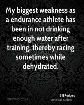 Bill Rodgers - My biggest weakness as a endurance athlete has been in not drinking enough water after training, thereby racing sometimes while dehydrated.