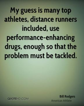 My guess is many top athletes, distance runners included, use performance-enhancing drugs, enough so that the problem must be tackled.