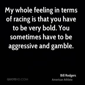 My whole feeling in terms of racing is that you have to be very bold. You sometimes have to be aggressive and gamble.