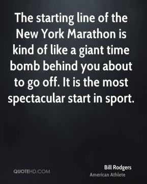 Bill Rodgers - The starting line of the New York Marathon is kind of like a giant time bomb behind you about to go off. It is the most spectacular start in sport.