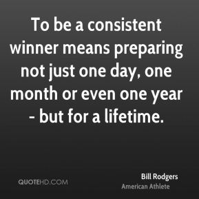Bill Rodgers - To be a consistent winner means preparing not just one day, one month or even one year - but for a lifetime.
