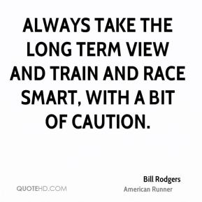 Bill Rodgers - Always take the long term view and train and race smart, with a bit of caution.