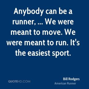 Anybody can be a runner, ... We were meant to move. We were meant to run. It's the easiest sport.