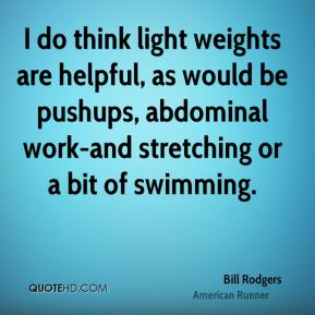 Bill Rodgers - I do think light weights are helpful, as would be pushups, abdominal work-and stretching or a bit of swimming.