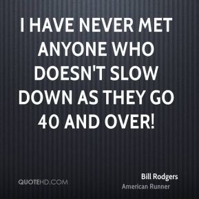 Bill Rodgers - I have never met anyone who doesn't slow down as they go 40 and over!