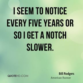 Bill Rodgers - I seem to notice every five years or so I get a notch slower.