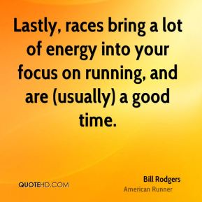 Bill Rodgers - Lastly, races bring a lot of energy into your focus on running, and are (usually) a good time.