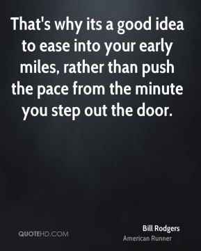 That's why its a good idea to ease into your early miles, rather than push the pace from the minute you step out the door.