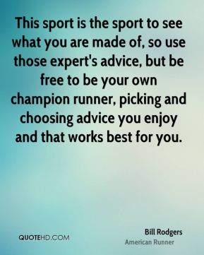 This sport is the sport to see what you are made of, so use those expert's advice, but be free to be your own champion runner, picking and choosing advice you enjoy and that works best for you.