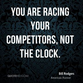 You are racing your competitors, not the clock.