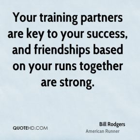 Bill Rodgers - Your training partners are key to your success, and friendships based on your runs together are strong.