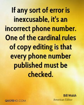 Bill Walsh - If any sort of error is inexcusable, it's an incorrect phone number. One of the cardinal rules of copy editing is that every phone number published must be checked.