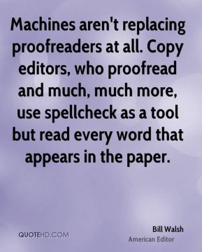 Machines aren't replacing proofreaders at all. Copy editors, who proofread and much, much more, use spellcheck as a tool but read every word that appears in the paper.