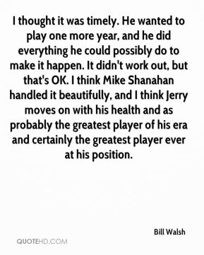 Bill Walsh - I thought it was timely. He wanted to play one more year, and he did everything he could possibly do to make it happen. It didn't work out, but that's OK. I think Mike Shanahan handled it beautifully, and I think Jerry moves on with his health and as probably the greatest player of his era and certainly the greatest player ever at his position.