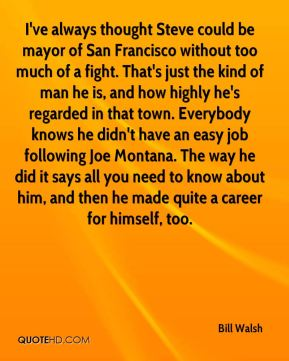 Bill Walsh - I've always thought Steve could be mayor of San Francisco without too much of a fight. That's just the kind of man he is, and how highly he's regarded in that town. Everybody knows he didn't have an easy job following Joe Montana. The way he did it says all you need to know about him, and then he made quite a career for himself, too.