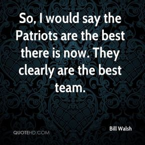 Bill Walsh - So, I would say the Patriots are the best there is now. They clearly are the best team.