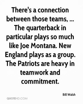 Bill Walsh - There's a connection between those teams, ... The quarterback in particular plays so much like Joe Montana. New England plays as a group. The Patriots are heavy in teamwork and commitment.