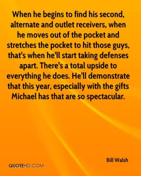 Bill Walsh - When he begins to find his second, alternate and outlet receivers, when he moves out of the pocket and stretches the pocket to hit those guys, that's when he'll start taking defenses apart. There's a total upside to everything he does. He'll demonstrate that this year, especially with the gifts Michael has that are so spectacular.