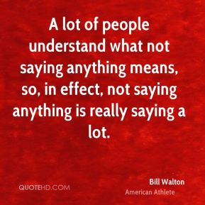 Bill Walton - A lot of people understand what not saying anything means, so, in effect, not saying anything is really saying a lot.