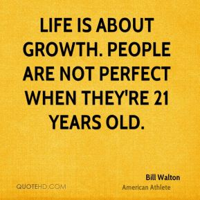 Bill Walton - Life is about growth. People are not perfect when they're 21 years old.
