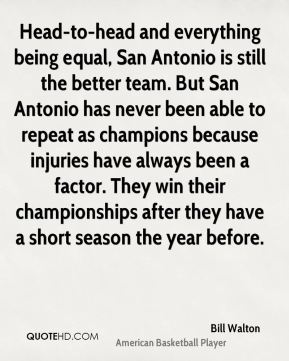 Bill Walton - Head-to-head and everything being equal, San Antonio is still the better team. But San Antonio has never been able to repeat as champions because injuries have always been a factor. They win their championships after they have a short season the year before.