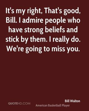 It's my right, That's good, Bill. I admire people who have strong beliefs and stick by them. I really do. We're going to miss you.