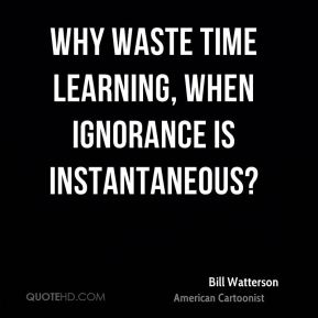 Bill Watterson - Why waste time learning, when ignorance is instantaneous?