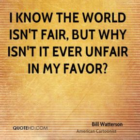 I know the world isn't fair, but why isn't it ever unfair in my favor?