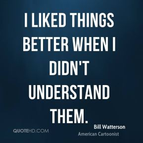 I liked things better when I didn't understand them.