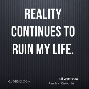 Bill Watterson - Reality continues to ruin my life.