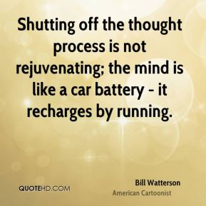 Bill Watterson - Shutting off the thought process is not rejuvenating; the mind is like a car battery - it recharges by running.