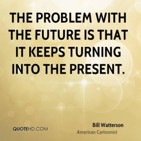 Bill Watterson - The problem with the future is that it keeps turning into the present.