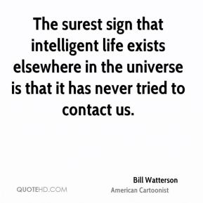 Bill Watterson - The surest sign that intelligent life exists elsewhere in the universe is that it has never tried to contact us.