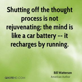 Shutting off the thought process is not rejuvenating; the mind is like a car battery -- it recharges by running.