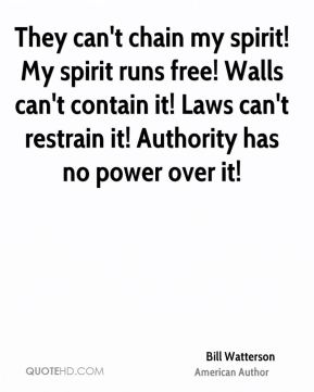 They can't chain my spirit! My spirit runs free! Walls can't contain it! Laws can't restrain it! Authority has no power over it!