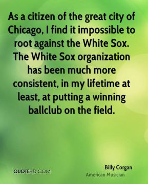As a citizen of the great city of Chicago, I find it impossible to root against the White Sox. The White Sox organization has been much more consistent, in my lifetime at least, at putting a winning ballclub on the field.