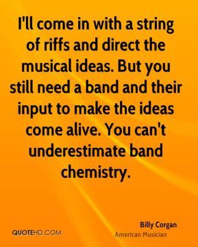 I'll come in with a string of riffs and direct the musical ideas. But you still need a band and their input to make the ideas come alive. You can't underestimate band chemistry.