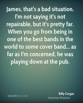 James, that's a bad situation. I'm not saying it's not repairable, but it's pretty far. When you go from being in one of the best bands in the world to some cover band... as far as I'm concerned, he was playing down at the pub.