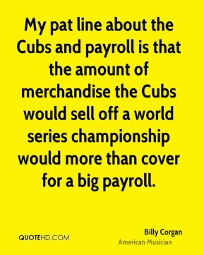 Billy Corgan - My pat line about the Cubs and payroll is that the amount of merchandise the Cubs would sell off a world series championship would more than cover for a big payroll.