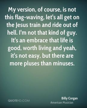 My version, of course, is not this flag-waving, let's all get on the Jesus train and ride out of hell. I'm not that kind of guy. It's an embrace that life is good, worth living and yeah, it's not easy, but there are more pluses than minuses.