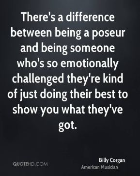 There's a difference between being a poseur and being someone who's so emotionally challenged they're kind of just doing their best to show you what they've got.