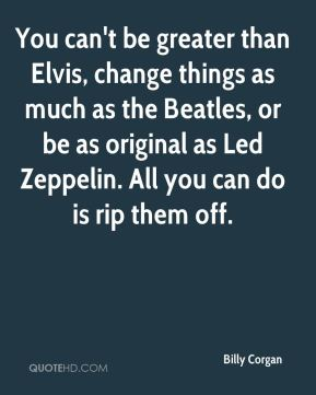 You can't be greater than Elvis, change things as much as the Beatles, or be as original as Led Zeppelin. All you can do is rip them off.