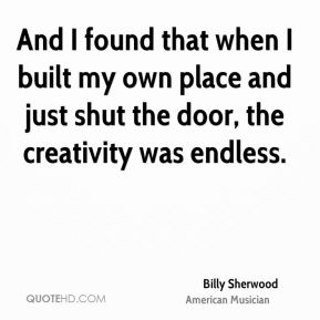 Billy Sherwood - And I found that when I built my own place and just shut the door, the creativity was endless.