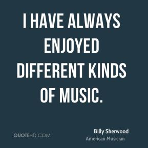 I have always enjoyed different kinds of music.