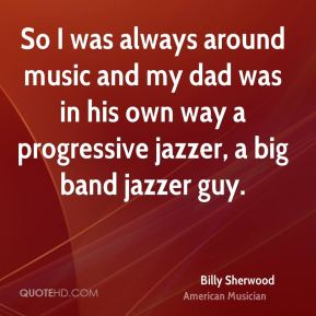 Billy Sherwood - So I was always around music and my dad was in his own way a progressive jazzer, a big band jazzer guy.