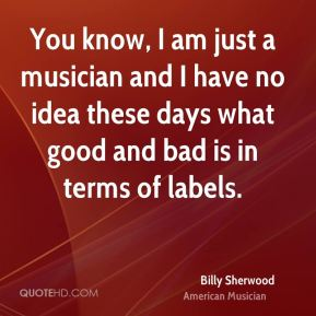 Billy Sherwood - You know, I am just a musician and I have no idea these days what good and bad is in terms of labels.