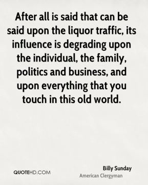 Billy Sunday - After all is said that can be said upon the liquor traffic, its influence is degrading upon the individual, the family, politics and business, and upon everything that you touch in this old world.