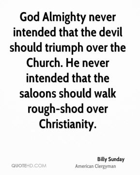 Billy Sunday - God Almighty never intended that the devil should triumph over the Church. He never intended that the saloons should walk rough-shod over Christianity.