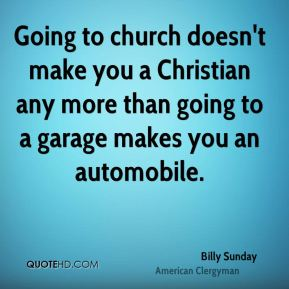 Billy Sunday - Going to church doesn't make you a Christian any more than going to a garage makes you an automobile.
